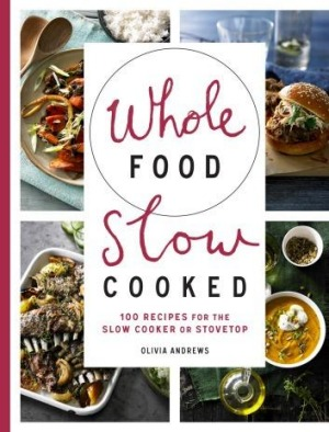 Olivia Andrews' <i>Whole Food, Slow Cooked</i> published by Murdoch Books.