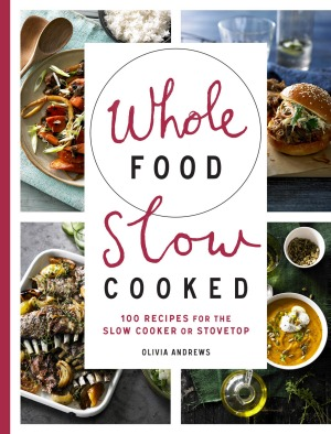 Recipes and images from <i>Whole Food Slow Cooked</i>, by Olivia Andrews (Murdoch Books).