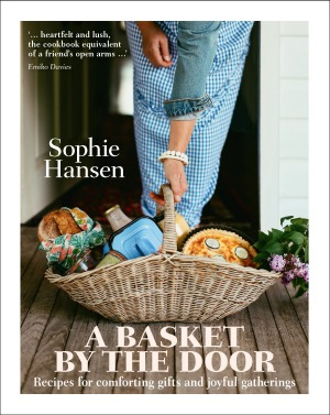 A Basket by the Door: Recipes for Comforting Gifts and Joyful Gatherings by Sophie Hansen.