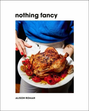 Nothing Fancy: Unfussy Food for Having People Over by Alison Roman.